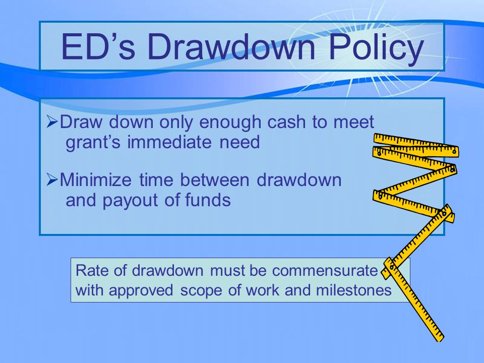 Rate of drawdown must be commensurate with approved scope of work and milestones  Draw down only enough cash to meet grant's immediate need  Minimize time between drawdown and payout of funds ED's Drawdown Policy