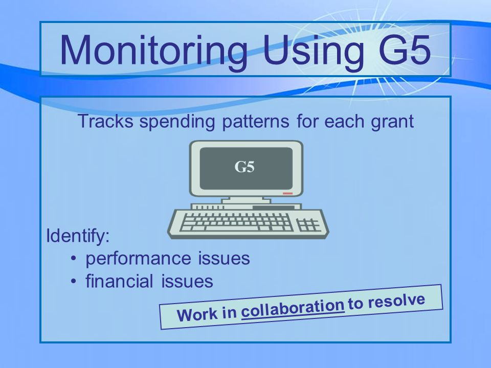 Monitoring Using G5 G5 Tracks spending patterns for each grant Identify: performance issues financial issues Work in collaboration to resolve