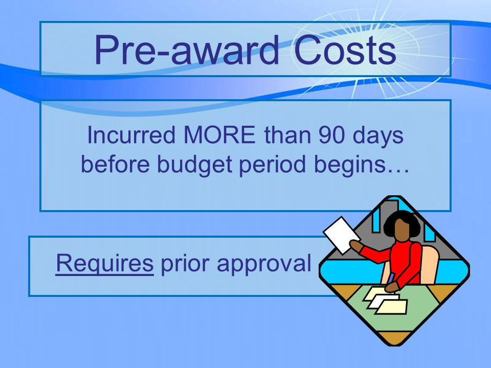 Incurred MORE than 90 days before budget period begins… Pre-award Costs Requires prior approval