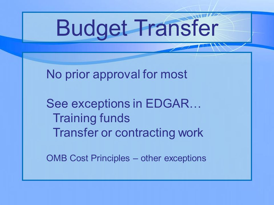 No prior approval for most See exceptions in EDGAR… Training funds Transfer or contracting work OMB Cost Principles – other exceptions Budget Transfer