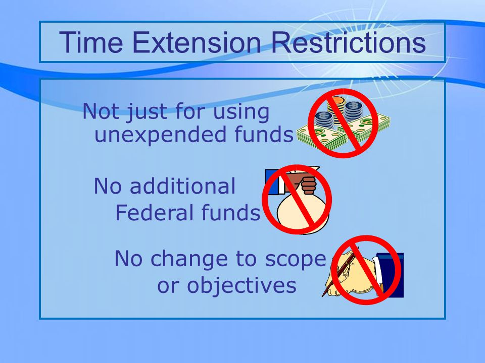Time Extension Restrictions Not just for using unexpended funds No additional Federal funds No change to scope or objectives