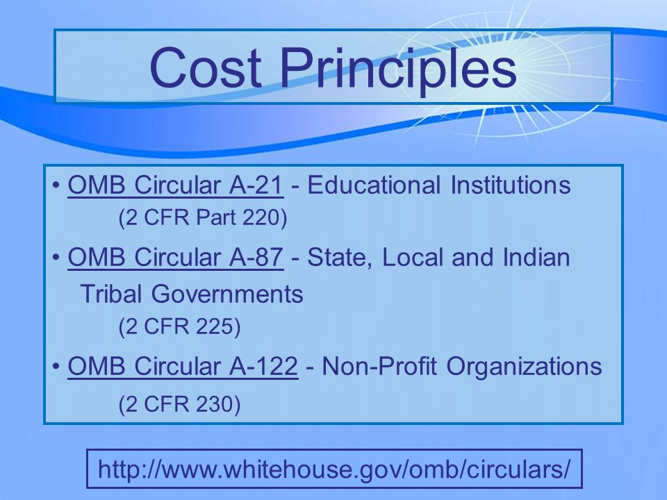 OMB Circular A-21 - Educational Institutions (2 CFR Part 220) OMB Circular A-87 - State, Local and Indian Tribal Governments (2 CFR 225) OMB Circular A-122 - Non-Profit Organizations (2 CFR 230) Cost Principles http://www.gpoaccess.gov/cfr/index.html http://www.whitehouse.gov/omb/circulars/