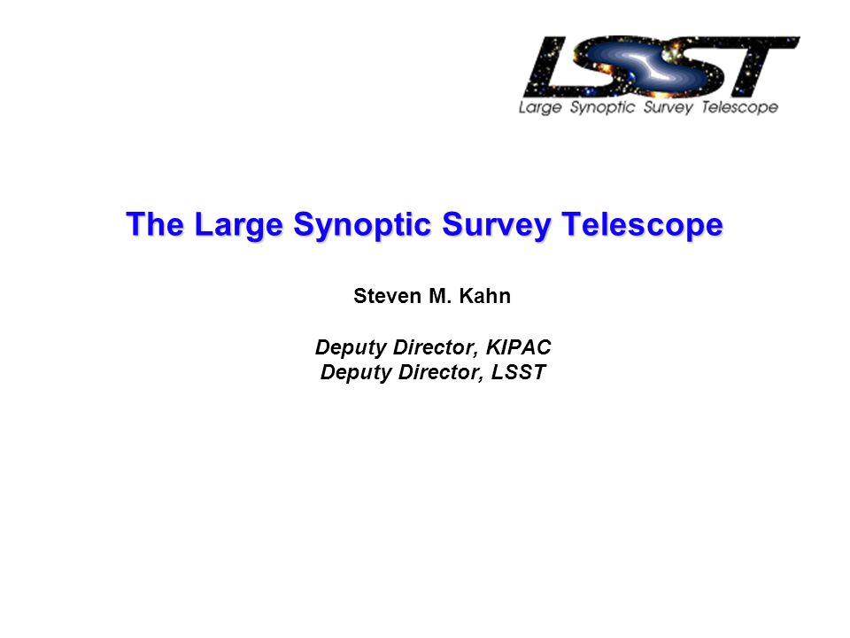 The Large Synoptic Survey Telescope Steven M. Kahn Deputy Director, KIPAC Deputy Director, LSST