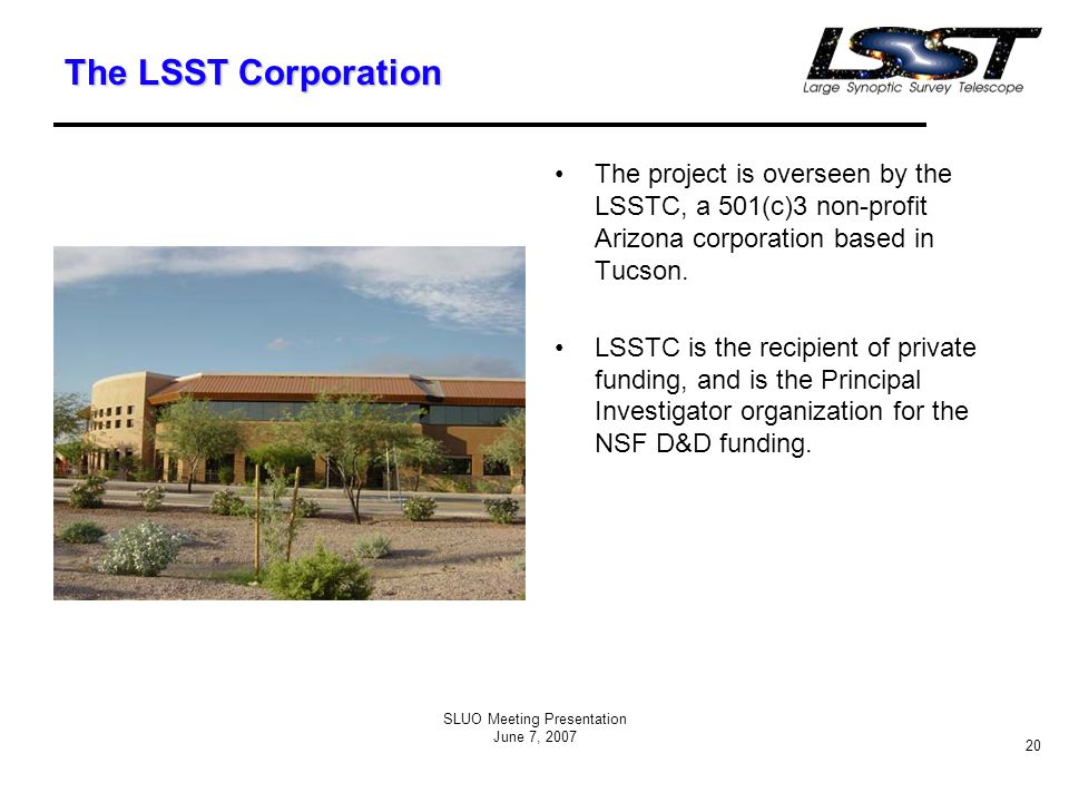 SLUO Meeting Presentation June 7, 2007 20 The LSST Corporation The project is overseen by the LSSTC, a 501(c)3 non-profit Arizona corporation based in Tucson.