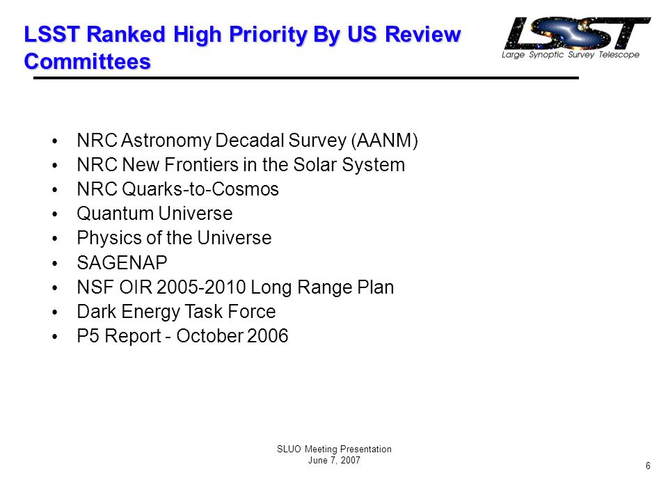 SLUO Meeting Presentation June 7, 2007 6 LSST Ranked High Priority By US Review Committees NRC Astronomy Decadal Survey (AANM) NRC New Frontiers in the Solar System NRC Quarks-to-Cosmos Quantum Universe Physics of the Universe SAGENAP NSF OIR 2005-2010 Long Range Plan Dark Energy Task Force P5 Report - October 2006