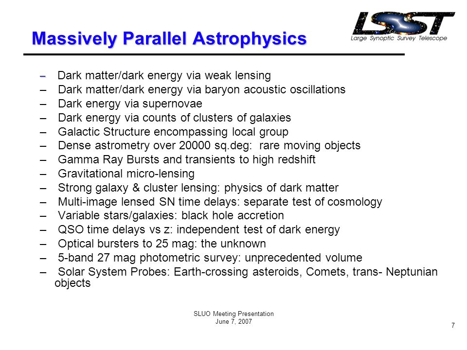 SLUO Meeting Presentation June 7, 2007 8 LSST and Dark Energy The only observational handle that we have for understanding the properties of dark energy is the expansion history of the universe itself.