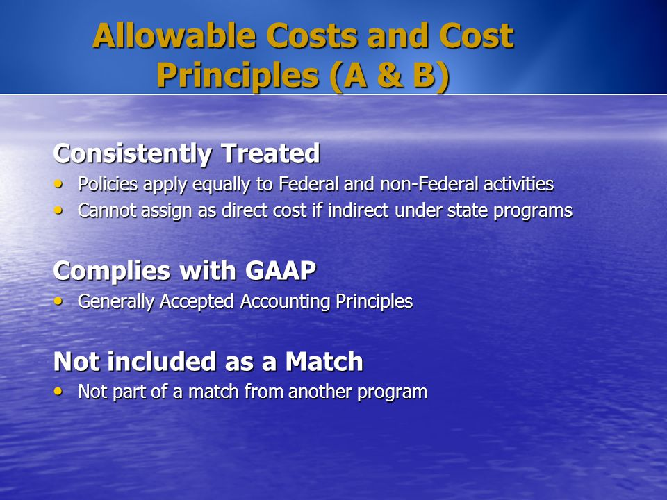 Allowable Costs and Cost Principles (A & B) Consistently Treated Policies apply equally to Federal and non-Federal activities Policies apply equally t