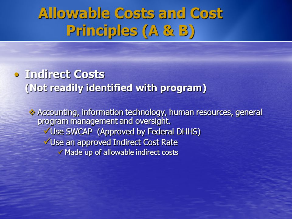 Allowable Costs and Cost Principles (A & B) Indirect CostsIndirect Costs (Not readily identified with program)  Accounting, information technology, h