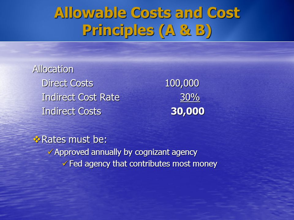 Allowable Costs and Cost Principles (A & B) Allocation Direct Costs100,000 Indirect Cost Rate 30% Indirect Costs 30,000  Rates must be: Approved annu