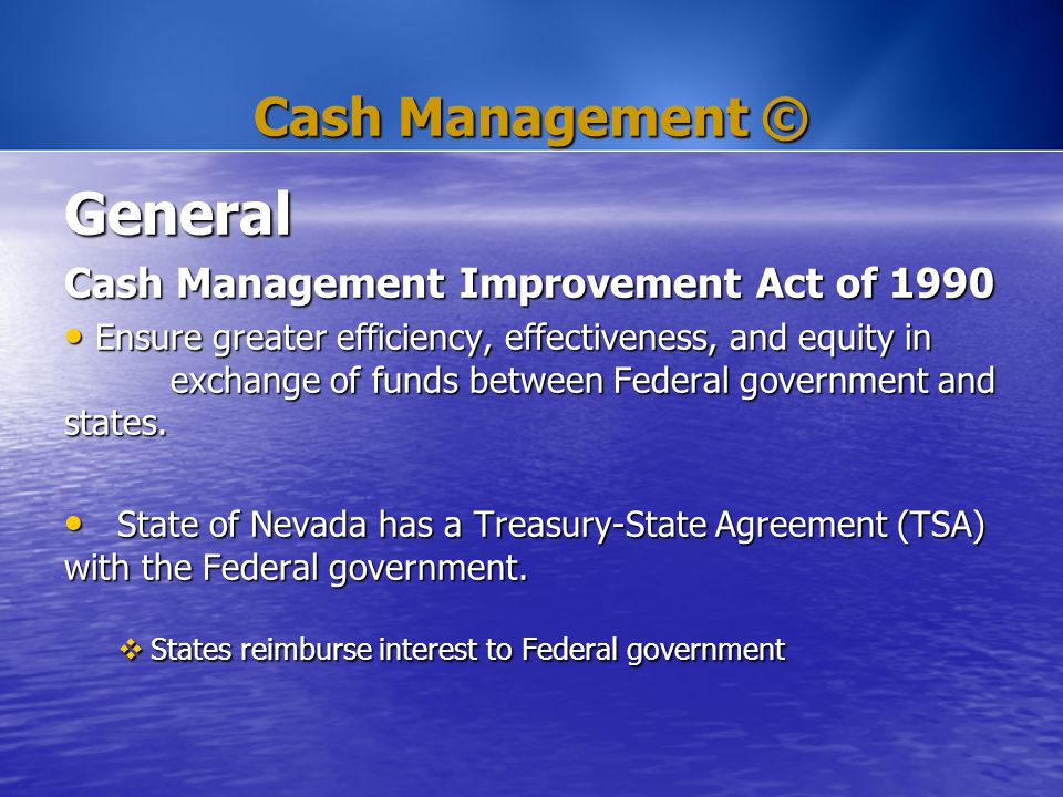 Cash Management © General Cash Management Improvement Act of 1990 Ensure greater efficiency, effectiveness, and equity in exchange of funds between Fe