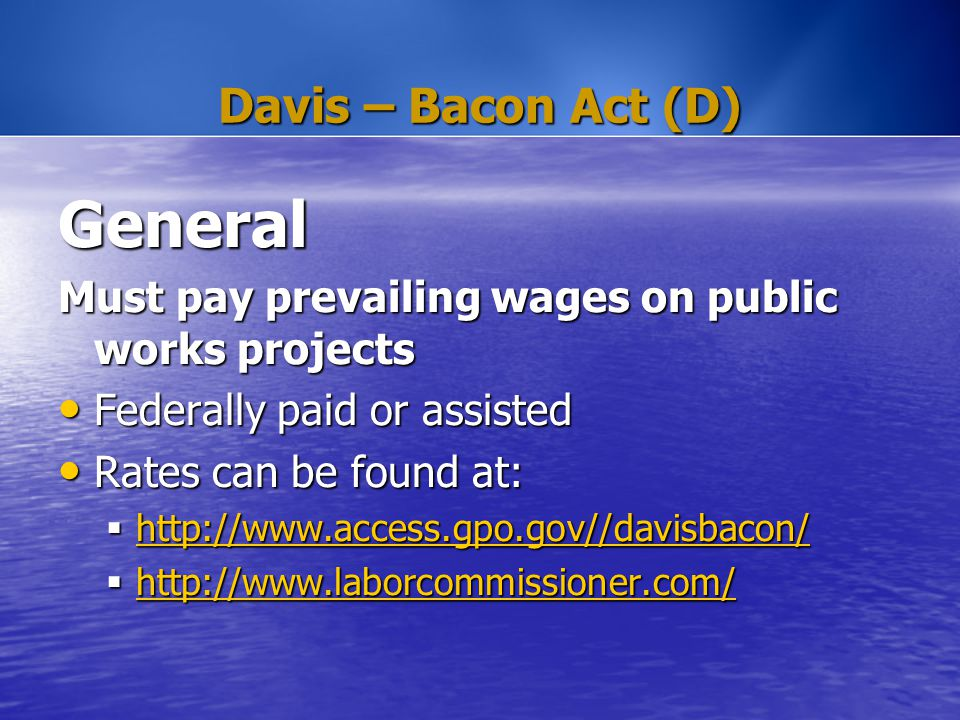 Davis – Bacon Act (D) General Must pay prevailing wages on public works projects Federally paid or assisted Federally paid or assisted Rates can be fo