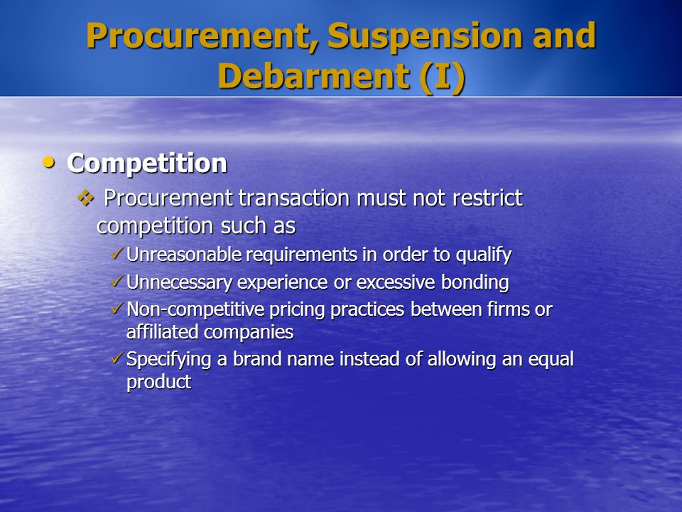 Procurement, Suspension and Debarment (I) Competition Competition  Procurement transaction must not restrict competition such as Unreasonable require
