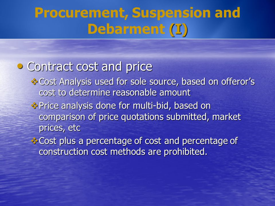 (I) Procurement, Suspension and Debarment (I) Contract cost and price Contract cost and price  Cost Analysis used for sole source, based on offeror's