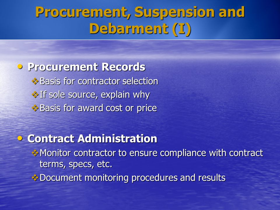 Procurement, Suspension and Debarment (I) Procurement Records Procurement Records  Basis for contractor selection  If sole source, explain why  Bas