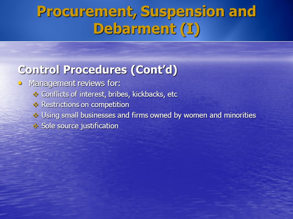 Procurement, Suspension and Debarment (I) Control Procedures (Cont'd) Management reviews for: Management reviews for:  Conflicts of interest, bribes,