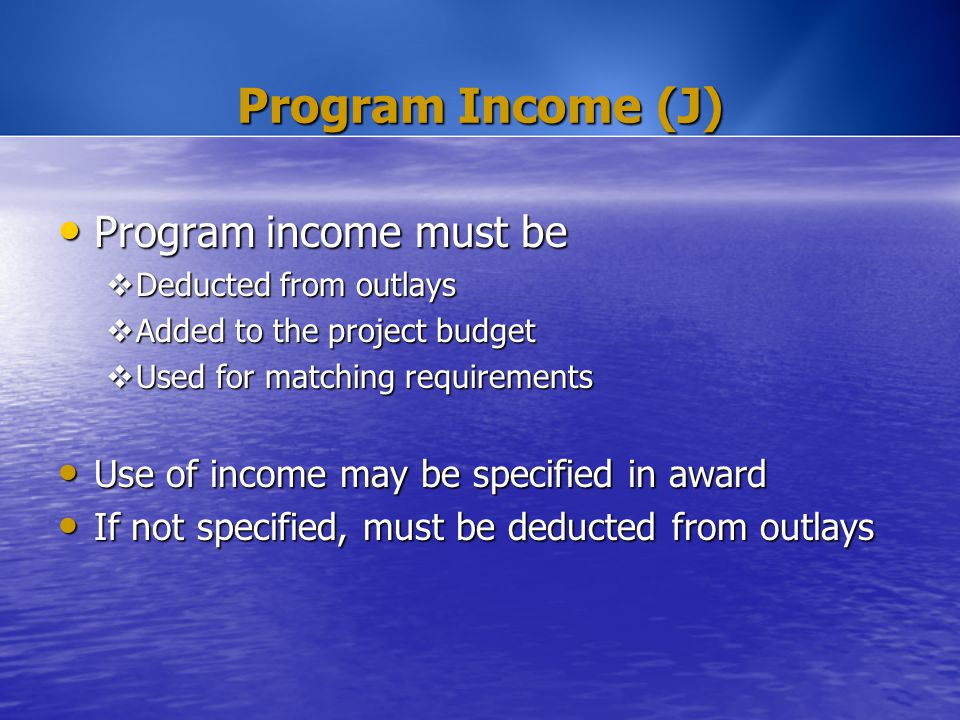 Program Income (J) Program income must be Program income must be  Deducted from outlays  Added to the project budget  Used for matching requirement