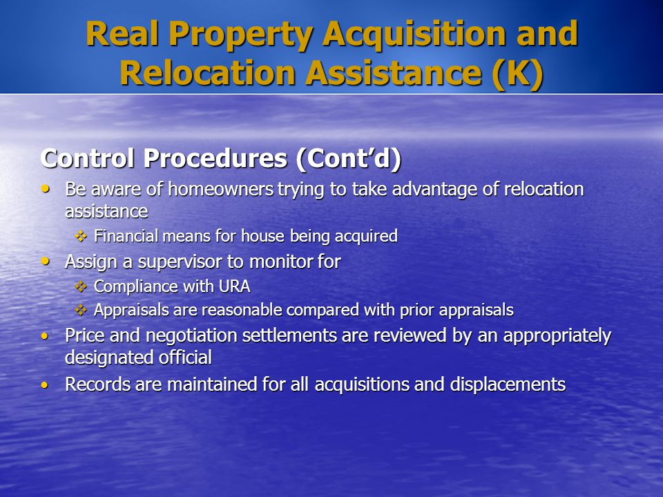 Real Property Acquisition and Relocation Assistance (K) Control Procedures (Cont'd) Be aware of homeowners trying to take advantage of relocation assi
