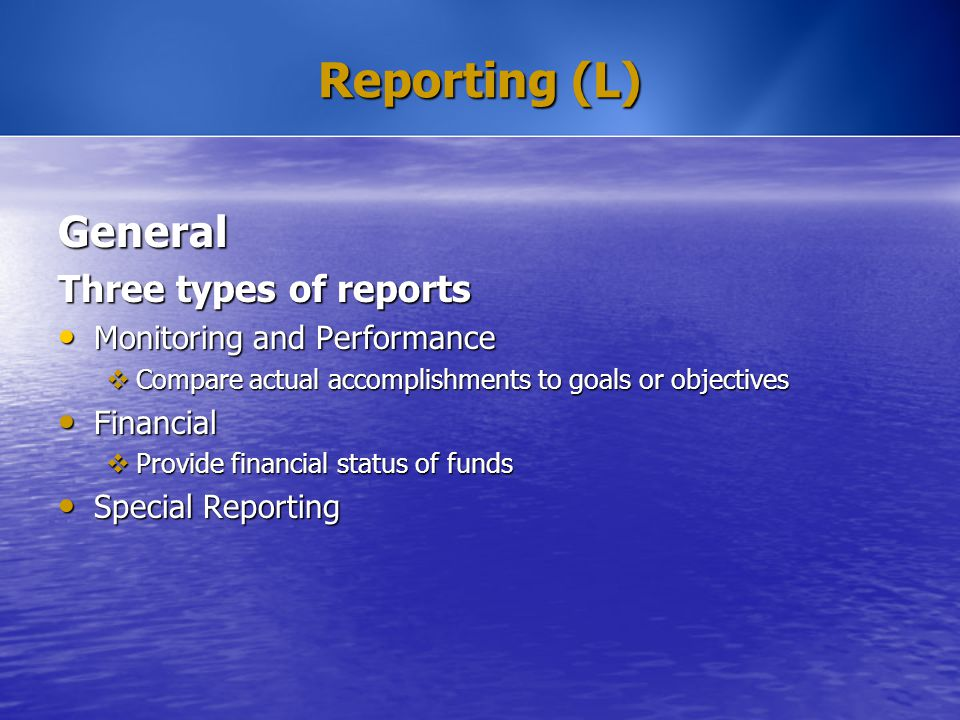 Reporting (L) General Three types of reports Monitoring and Performance Monitoring and Performance  Compare actual accomplishments to goals or object
