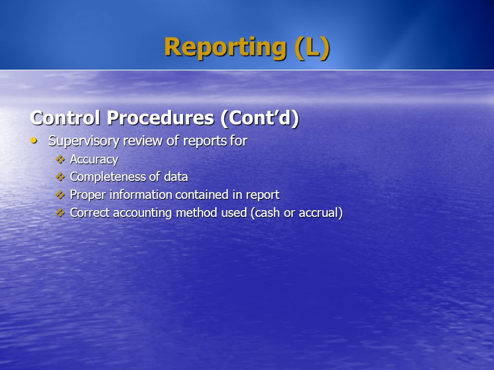 Reporting (L) Control Procedures (Cont'd) Supervisory review of reports for Supervisory review of reports for  Accuracy  Completeness of data  Prop