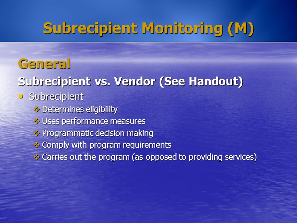 Subrecipient Monitoring (M) General Subrecipient vs. Vendor (See Handout) Subrecipient Subrecipient  Determines eligibility  Uses performance measur