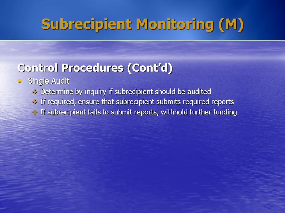 Subrecipient Monitoring (M) Control Procedures (Cont'd) Single Audit Single Audit  Determine by inquiry if subrecipient should be audited  If requir