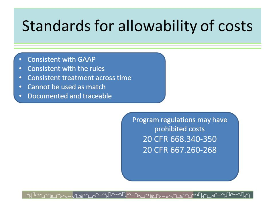 Standards for allowability of costs Consistent with GAAP Consistent with the rules Consistent treatment across time Cannot be used as match Documented and traceable Program regulations may have prohibited costs 20 CFR 668.340-350 20 CFR 667.260-268