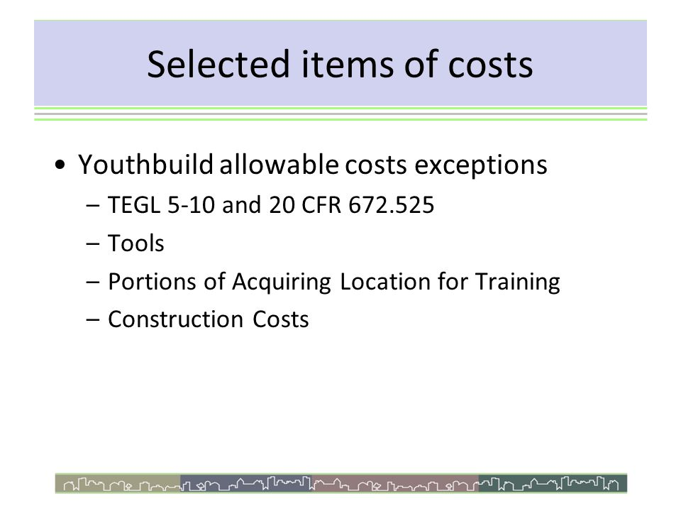Youthbuild allowable costs exceptions –TEGL 5-10 and 20 CFR 672.525 –Tools –Portions of Acquiring Location for Training –Construction Costs Selected items of costs
