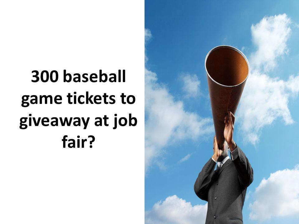 300 baseball game tickets to giveaway at job fair?