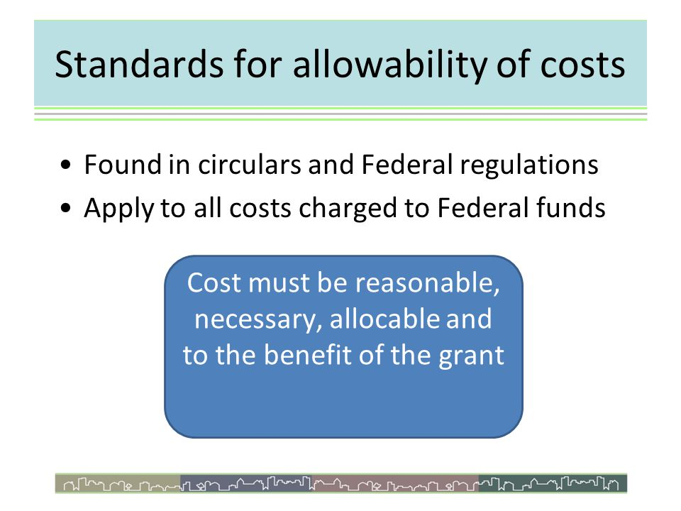 Standards for allowability of costs Reasonable & Necessary – proper & efficient – prudent person theory Allocable –Clearly benefit program –Both direct & indirect costs