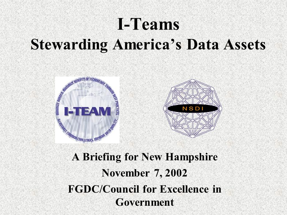 I-Teams Stewarding America's Data Assets A Briefing for New Hampshire November 7, 2002 FGDC/Council for Excellence in Government