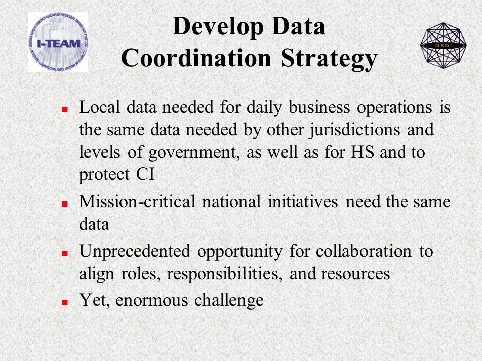 Develop Data Coordination Strategy n Local data needed for daily business operations is the same data needed by other jurisdictions and levels of government, as well as for HS and to protect CI n Mission-critical national initiatives need the same data n Unprecedented opportunity for collaboration to align roles, responsibilities, and resources n Yet, enormous challenge