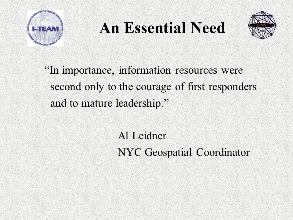 An Essential Need In importance, information resources were second only to the courage of first responders and to mature leadership. Al Leidner NYC Geospatial Coordinator