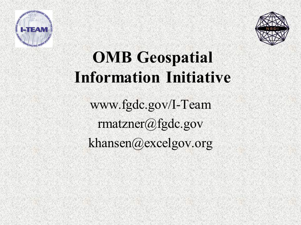 OMB Geospatial Information Initiative www.fgdc.gov/I-Team rmatzner@fgdc.gov khansen@excelgov.org