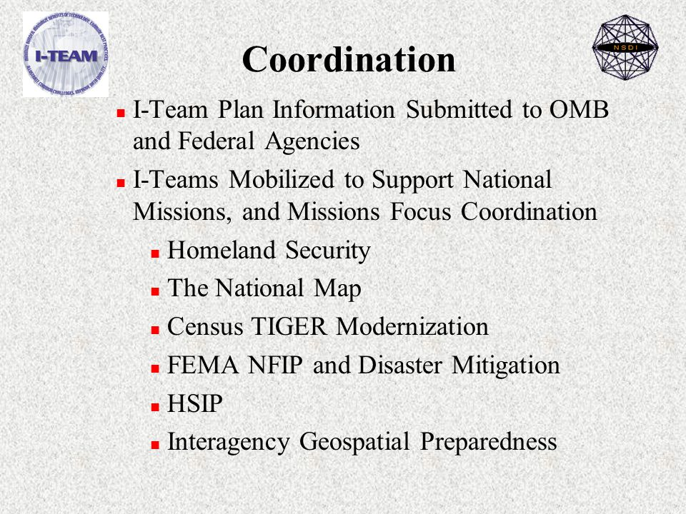 Coordination n I-Team Plan Information Submitted to OMB and Federal Agencies n I-Teams Mobilized to Support National Missions, and Missions Focus Coordination n Homeland Security n The National Map n Census TIGER Modernization n FEMA NFIP and Disaster Mitigation n HSIP n Interagency Geospatial Preparedness