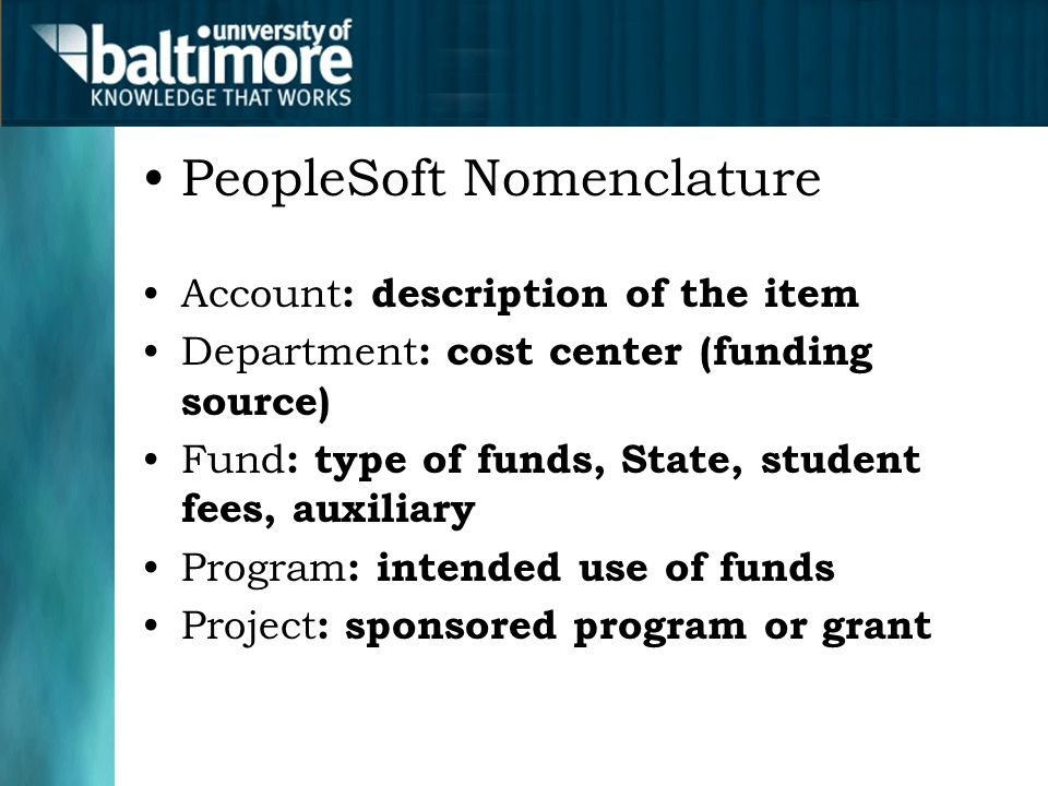 PeopleSoft Nomenclature Account : description of the item Department : cost center (funding source) Fund : type of funds, State, student fees, auxiliary Program : intended use of funds Project : sponsored program or grant