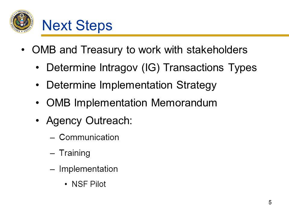 Next Steps OMB and Treasury to work with stakeholders Determine Intragov (IG) Transactions Types Determine Implementation Strategy OMB Implementation