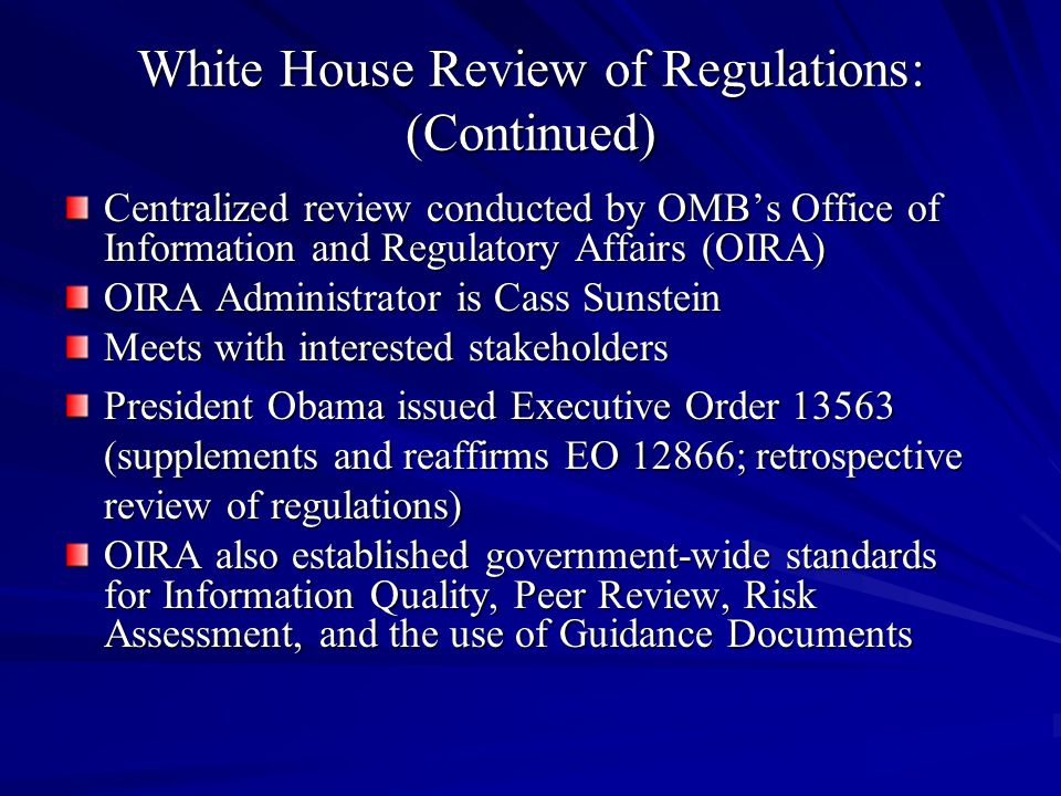 White House Review of Regulations: (Continued) Centralized review conducted by OMB's Office of Information and Regulatory Affairs (OIRA) OIRA Administrator is Cass Sunstein Meets with interested stakeholders President Obama issued Executive Order 13563 (supplements and reaffirms EO 12866; retrospective review of regulations) OIRA also established government-wide standards for Information Quality, Peer Review, Risk Assessment, and the use of Guidance Documents