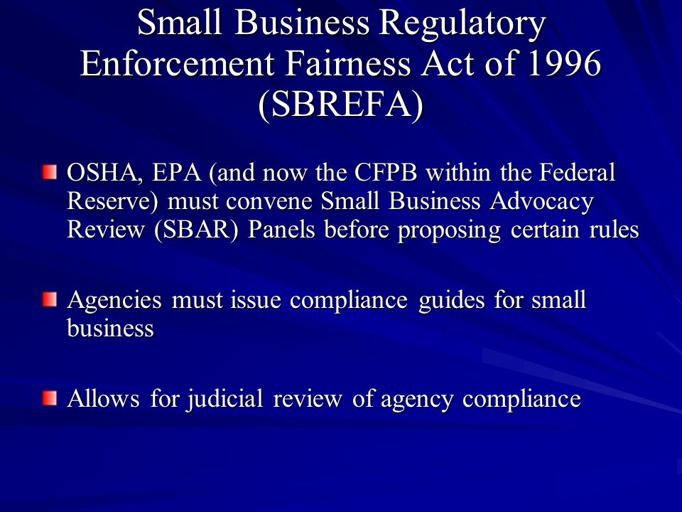 Small Business Regulatory Enforcement Fairness Act of 1996 (SBREFA) OSHA, EPA (and now the CFPB within the Federal Reserve) must convene Small Business Advocacy Review (SBAR) Panels before proposing certain rules Agencies must issue compliance guides for small business Allows for judicial review of agency compliance