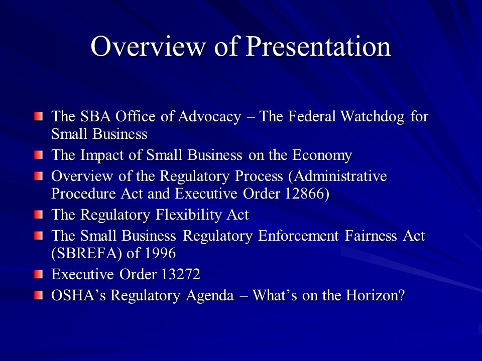 Overview of Presentation The SBA Office of Advocacy – The Federal Watchdog for Small Business The Impact of Small Business on the Economy Overview of the Regulatory Process (Administrative Procedure Act and Executive Order 12866) The Regulatory Flexibility Act The Small Business Regulatory Enforcement Fairness Act (SBREFA) of 1996 Executive Order 13272 OSHA's Regulatory Agenda – What's on the Horizon