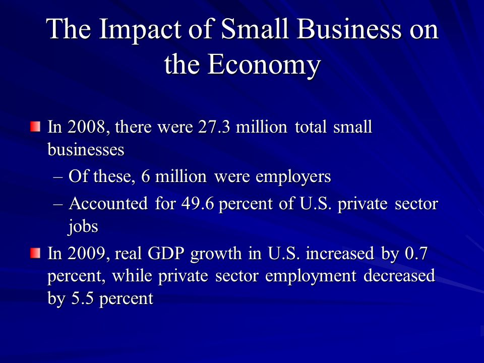 The Impact of Small Business on the Economy In 2008, there were 27.3 million total small businesses –Of these, 6 million were employers –Accounted for 49.6 percent of U.S.