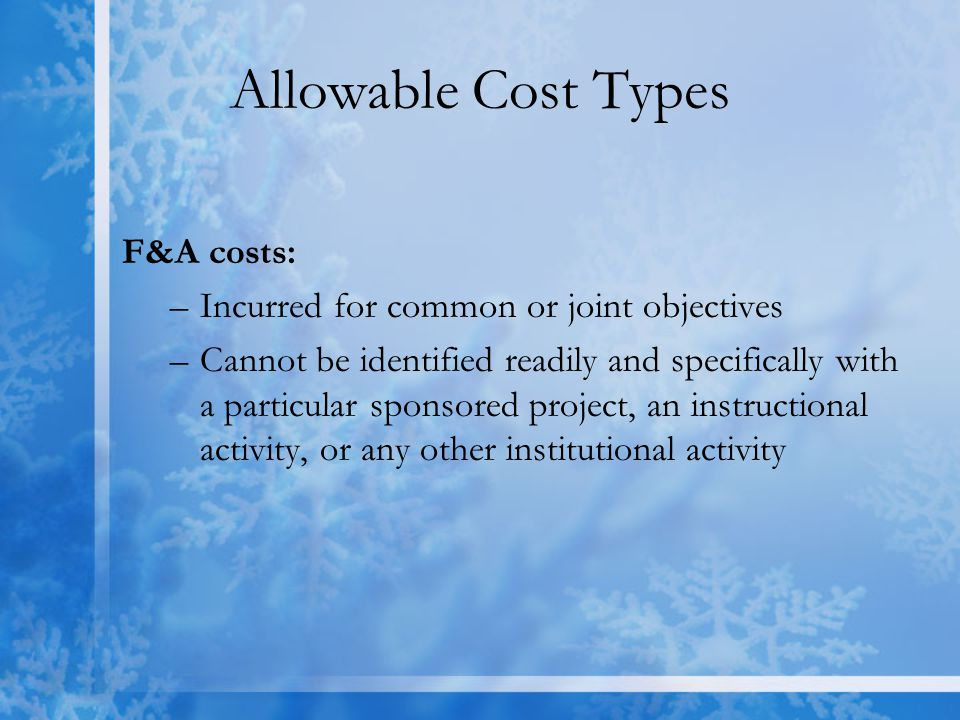 Allowable Cost Types F&A costs: –Incurred for common or joint objectives –Cannot be identified readily and specifically with a particular sponsored project, an instructional activity, or any other institutional activity