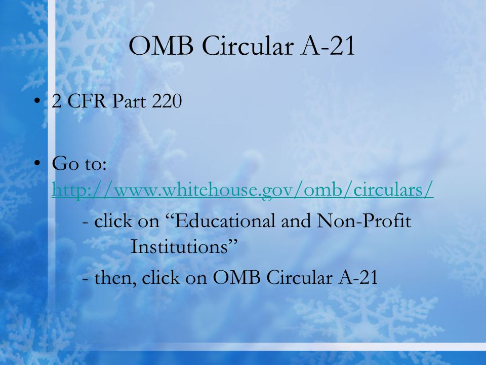 OMB Circular A-21 2 CFR Part 220 Go to: http://www.whitehouse.gov/omb/circulars/ http://www.whitehouse.gov/omb/circulars/ - click on Educational and Non-Profit Institutions - then, click on OMB Circular A-21