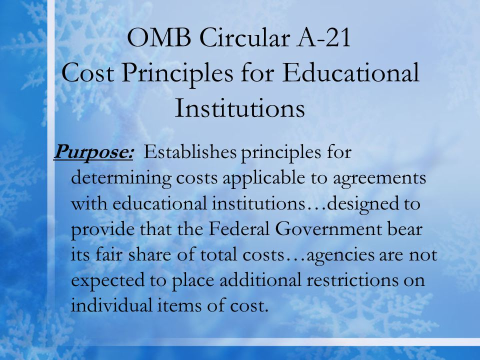 OMB Circular A-21 Cost Principles for Educational Institutions Purpose: Establishes principles for determining costs applicable to agreements with educational institutions…designed to provide that the Federal Government bear its fair share of total costs…agencies are not expected to place additional restrictions on individual items of cost.