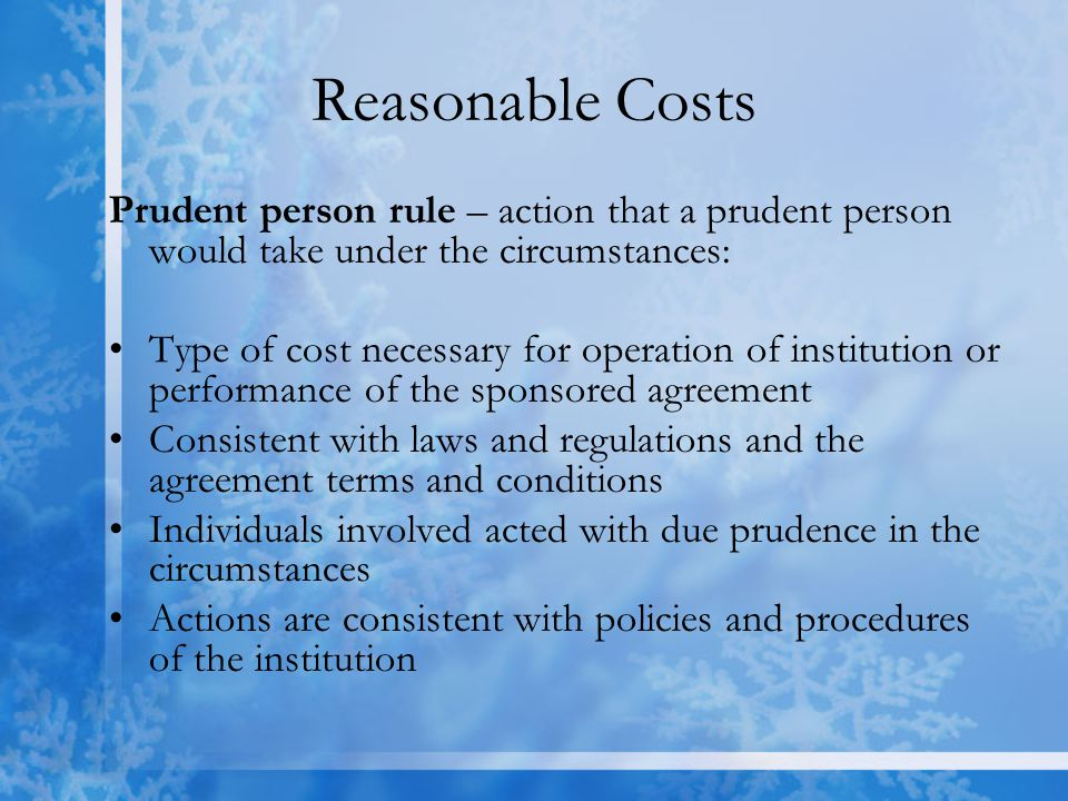 Reasonable Costs Prudent person rule – action that a prudent person would take under the circumstances: Type of cost necessary for operation of institution or performance of the sponsored agreement Consistent with laws and regulations and the agreement terms and conditions Individuals involved acted with due prudence in the circumstances Actions are consistent with policies and procedures of the institution