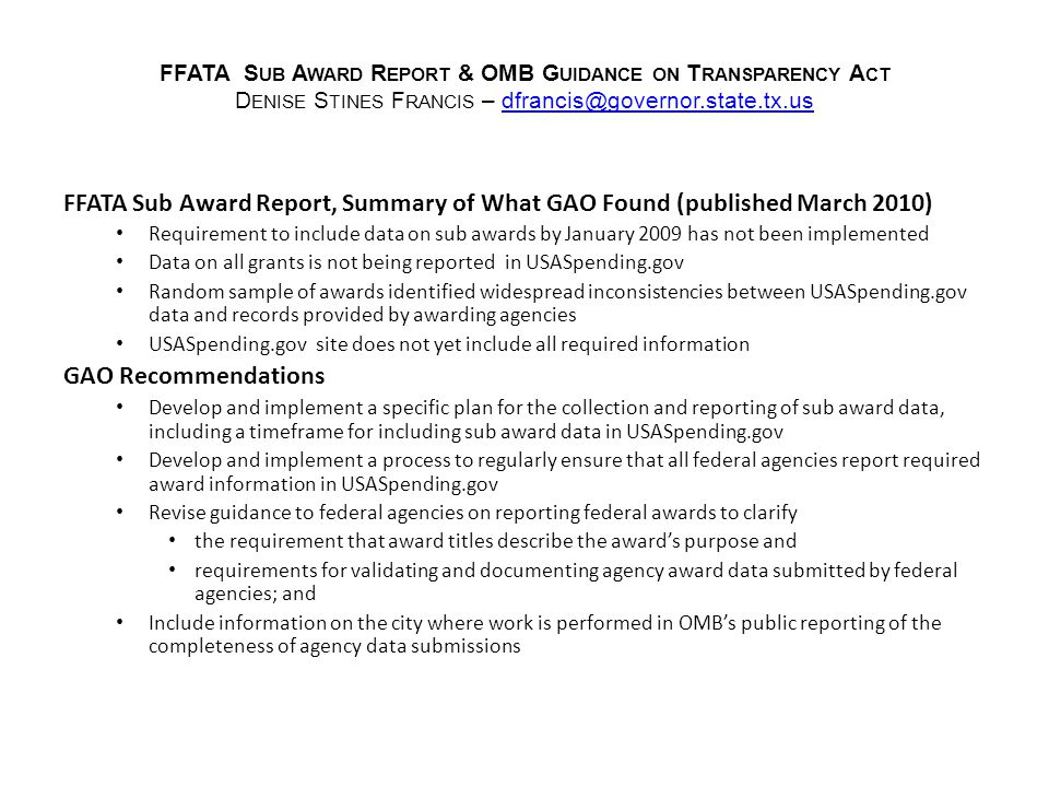 FFATA S UB A WARD R EPORT & OMB G UIDANCE ON T RANSPARENCY A CT D ENISE S TINES F RANCIS – dfrancis@governor.state.tx.usdfrancis@governor.state.tx.us FFATA Sub Award Report, Summary of What GAO Found (published March 2010) Requirement to include data on sub awards by January 2009 has not been implemented Data on all grants is not being reported in USASpending.gov Random sample of awards identified widespread inconsistencies between USASpending.gov data and records provided by awarding agencies USASpending.gov site does not yet include all required information GAO Recommendations Develop and implement a specific plan for the collection and reporting of sub award data, including a timeframe for including sub award data in USASpending.gov Develop and implement a process to regularly ensure that all federal agencies report required award information in USASpending.gov Revise guidance to federal agencies on reporting federal awards to clarify the requirement that award titles describe the award's purpose and requirements for validating and documenting agency award data submitted by federal agencies; and Include information on the city where work is performed in OMB's public reporting of the completeness of agency data submissions
