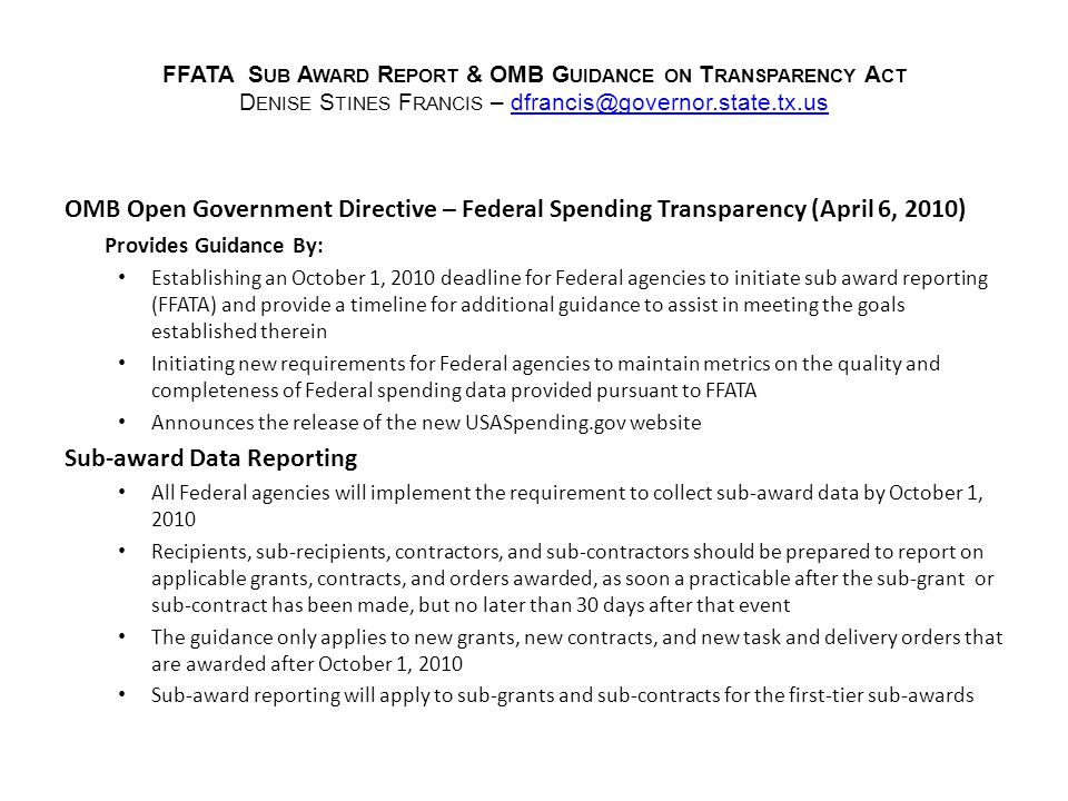 FFATA S UB A WARD R EPORT & OMB G UIDANCE ON T RANSPARENCY A CT D ENISE S TINES F RANCIS – dfrancis@governor.state.tx.usdfrancis@governor.state.tx.us OMB Open Government Directive – Federal Spending Transparency (April 6, 2010) Provides Guidance By: Establishing an October 1, 2010 deadline for Federal agencies to initiate sub award reporting (FFATA) and provide a timeline for additional guidance to assist in meeting the goals established therein Initiating new requirements for Federal agencies to maintain metrics on the quality and completeness of Federal spending data provided pursuant to FFATA Announces the release of the new USASpending.gov website Sub-award Data Reporting All Federal agencies will implement the requirement to collect sub-award data by October 1, 2010 Recipients, sub-recipients, contractors, and sub-contractors should be prepared to report on applicable grants, contracts, and orders awarded, as soon a practicable after the sub-grant or sub-contract has been made, but no later than 30 days after that event The guidance only applies to new grants, new contracts, and new task and delivery orders that are awarded after October 1, 2010 Sub-award reporting will apply to sub-grants and sub-contracts for the first-tier sub-awards