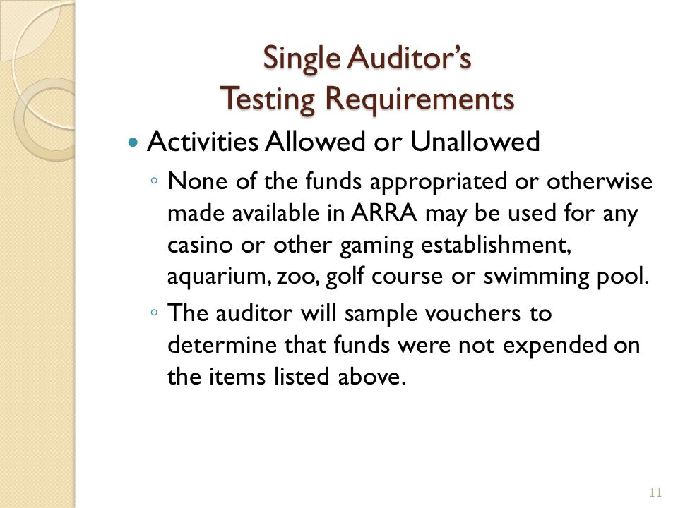 Single Auditor's Testing Requirements Activities Allowed or Unallowed ◦ None of the funds appropriated or otherwise made available in ARRA may be used