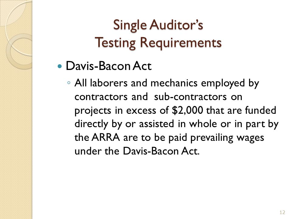 Single Auditor's Testing Requirements Davis-Bacon Act ◦ All laborers and mechanics employed by contractors and sub-contractors on projects in excess o