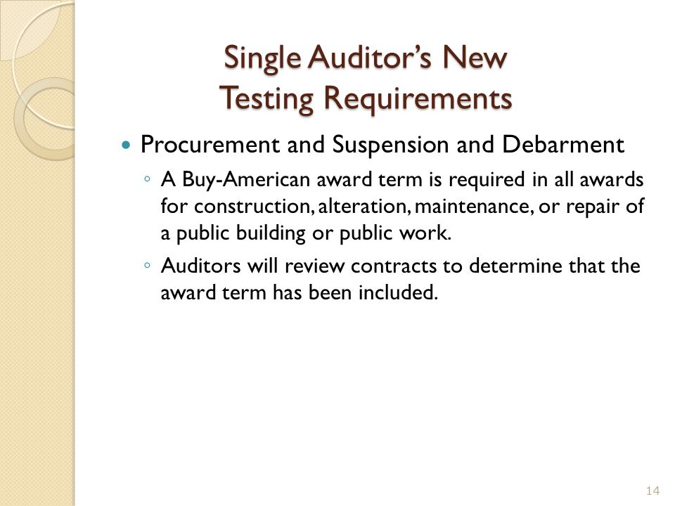 Single Auditor's New Testing Requirements Procurement and Suspension and Debarment ◦ A Buy-American award term is required in all awards for construct