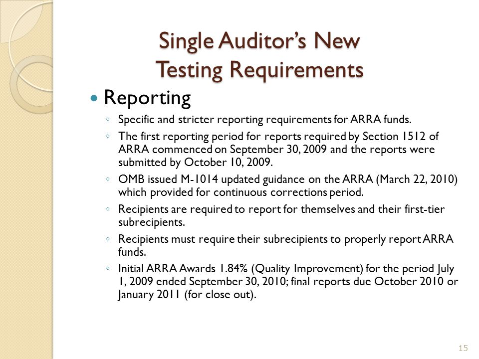 Single Auditor's New Testing Requirements Reporting ◦ Specific and stricter reporting requirements for ARRA funds. ◦ The first reporting period for re